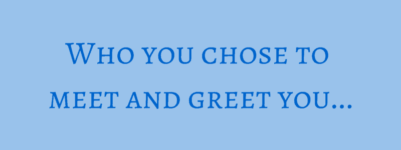 Who you chose to meet and greet you…