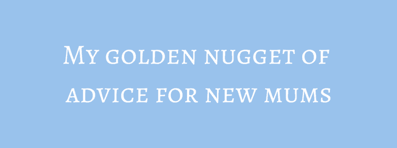 My golden nugget of advice for new mums + Competition