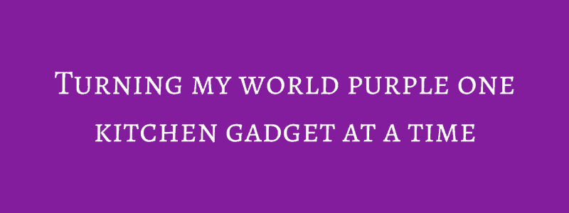 Turning my world purple one kitchen gadget at a time