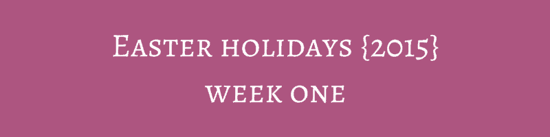 Easter holidays {2015} – Week One