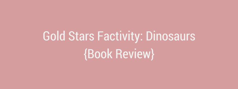 Gold Stars Factivity: Dinosaurs {Book Review}