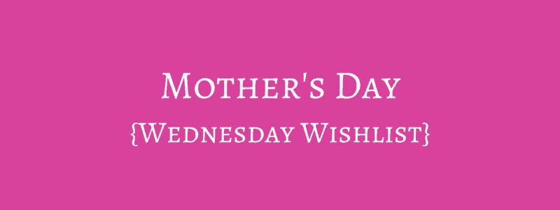 Mother's Day {Wednesday Wishlist}