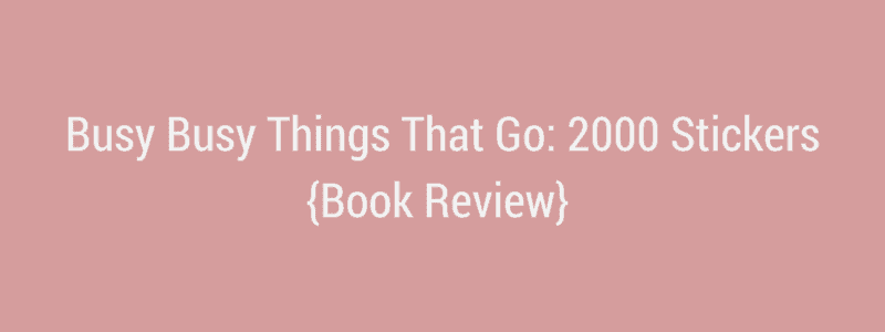 Busy Busy Things That Go: 2000 Stickers {Book Review}