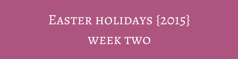 Easter holidays {2015} – Week Two