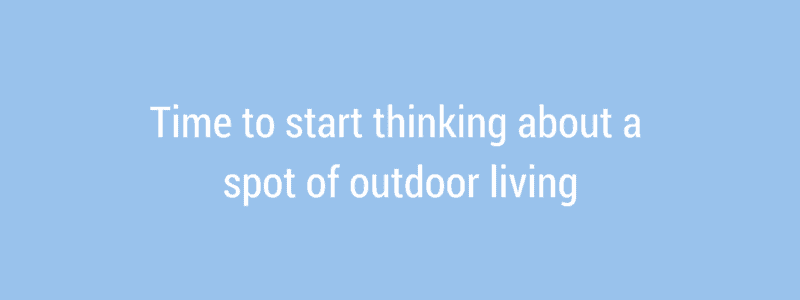 Time to start thinking about a spot of outdoor living