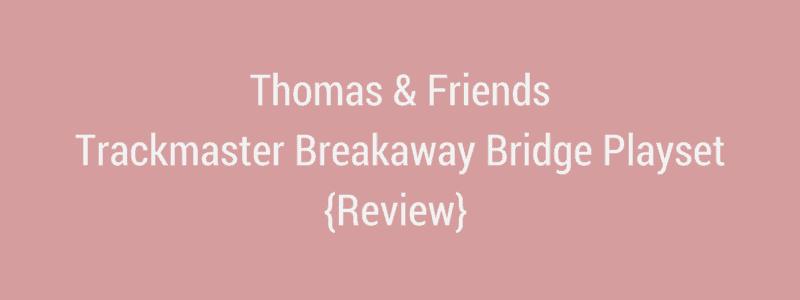 Thomas & Friends Trackmaster Breakaway Bridge Playset {Review}
