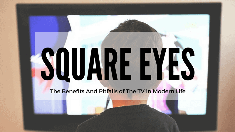 Square Eyes – The Benefits And Pitfalls of The TV in Modern Life